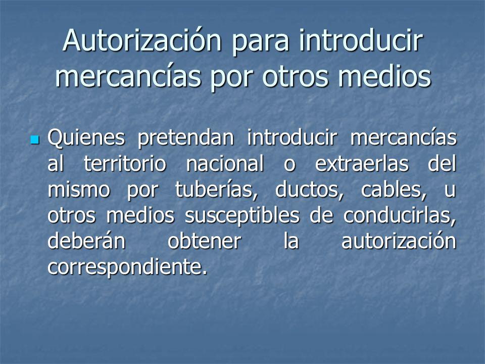 Autorización para introducir mercancías por otros medios Quienes pretendan introducir mercancías al territorio nacional o extraerlas del mismo por tub