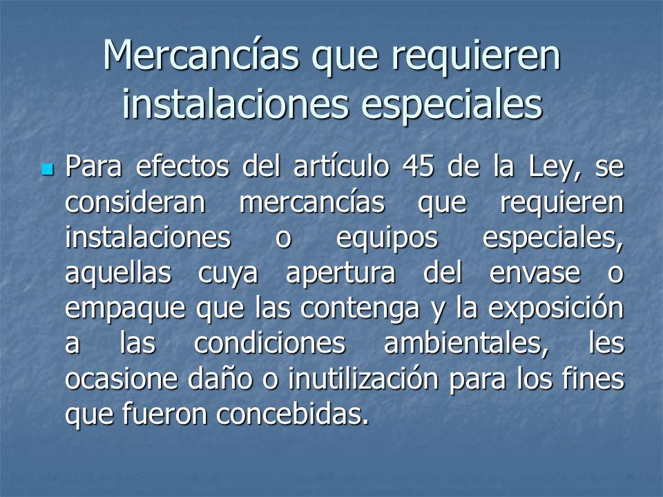 Mercancías que requieren instalaciones especiales Para efectos del artículo 45 de la Ley, se consideran mercancías que requieren instalaciones o equip