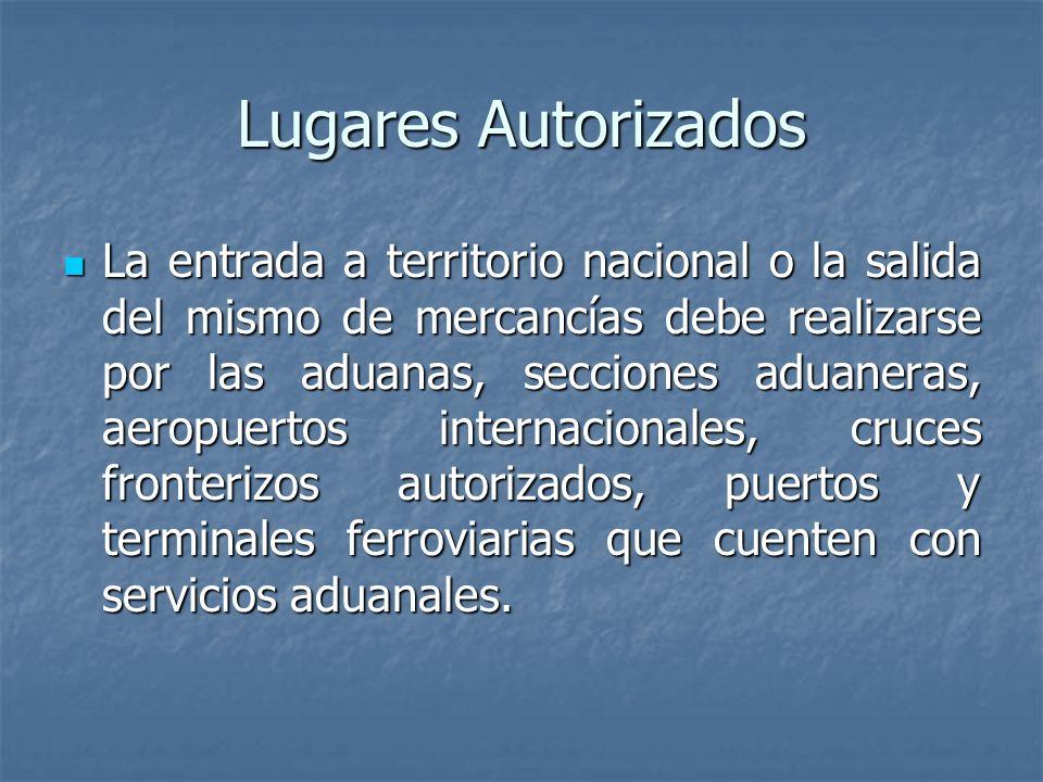 Lugares Autorizados La entrada a territorio nacional o la salida del mismo de mercancías debe realizarse por las aduanas, secciones aduaneras, aeropue