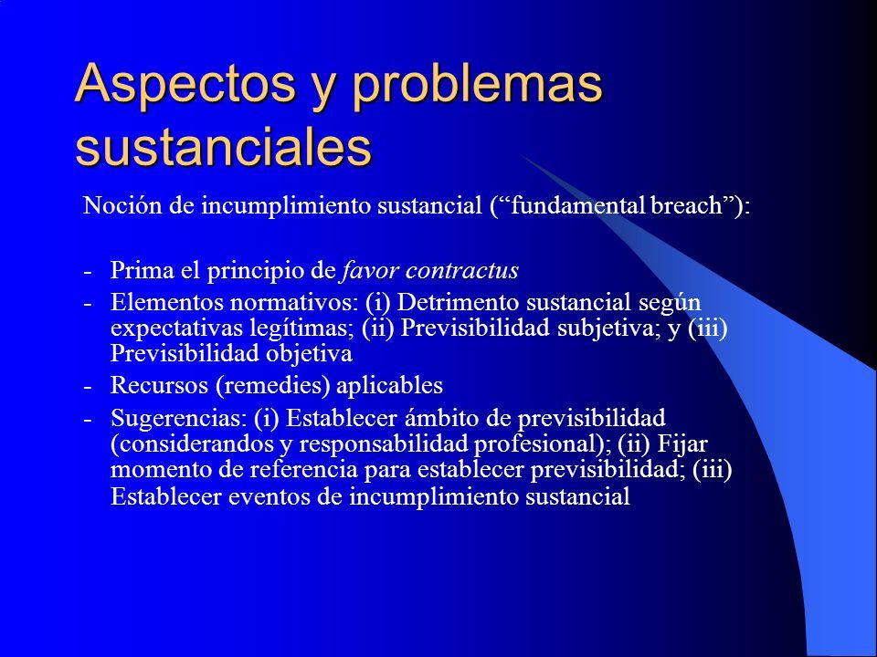 Aspectos y problemas sustanciales Noción de incumplimiento sustancial (fundamental breach): -Prima el principio de favor contractus -Elementos normativos: (i) Detrimento sustancial según expectativas legítimas; (ii) Previsibilidad subjetiva; y (iii) Previsibilidad objetiva -Recursos (remedies) aplicables -Sugerencias: (i) Establecer ámbito de previsibilidad (considerandos y responsabilidad profesional); (ii) Fijar momento de referencia para establecer previsibilidad; (iii) Establecer eventos de incumplimiento sustancial
