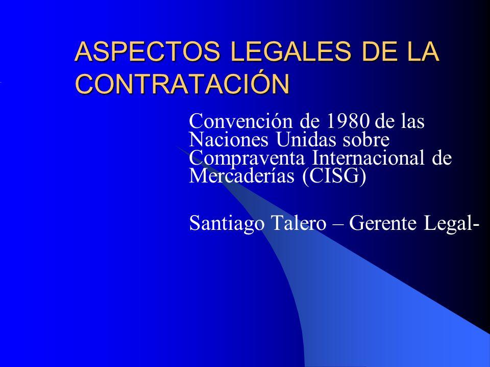 ASPECTOS LEGALES DE LA CONTRATACIÓN Convención de 1980 de las Naciones Unidas sobre Compraventa Internacional de Mercaderías (CISG) Santiago Talero – Gerente Legal-