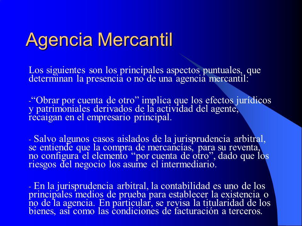 Agencia Mercantil Los siguientes son los principales aspectos puntuales, que determinan la presencia o no de una agencia mercantil: - Obrar por cuenta de otro implica que los efectos jurídicos y patrimoniales derivados de la actividad del agente, recaigan en el empresario principal.