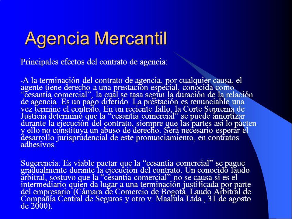Agencia Mercantil Principales efectos del contrato de agencia: - A la terminación del contrato de agencia, por cualquier causa, el agente tiene derecho a una prestación especial, conocida como cesantía comercial, la cual se tasa según la duración de la relación de agencia.