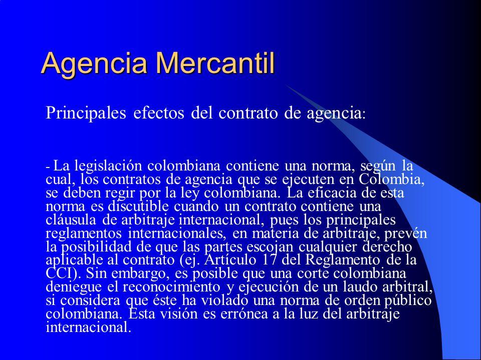 Agencia Mercantil Principales efectos del contrato de agencia : - La legislación colombiana contiene una norma, según la cual, los contratos de agencia que se ejecuten en Colombia, se deben regir por la ley colombiana.
