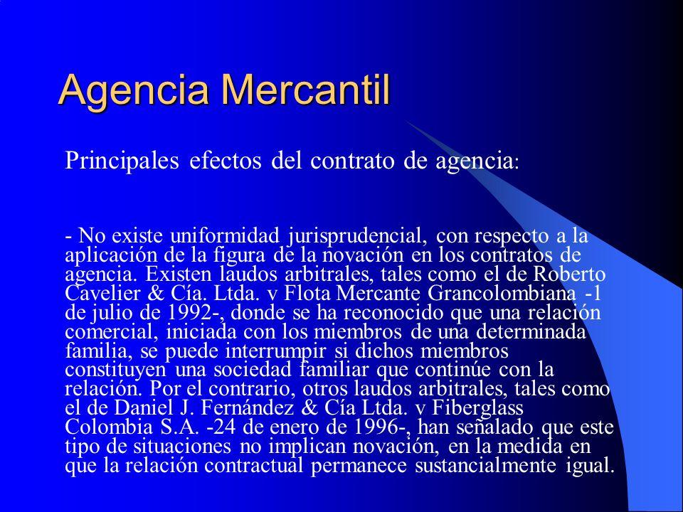 Agencia Mercantil Principales efectos del contrato de agencia : - No existe uniformidad jurisprudencial, con respecto a la aplicación de la figura de la novación en los contratos de agencia.