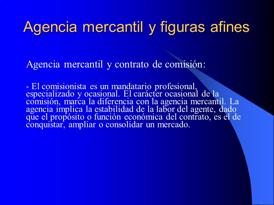 Agencia mercantil y figuras afines Agencia mercantil y contrato de comisión: - El comisionista es un mandatario profesional, especializado y ocasional.