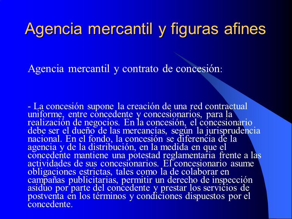 Agencia mercantil y figuras afines Agencia mercantil y contrato de concesión : - La concesión supone la creación de una red contractual uniforme, entre concedente y concesionarios, para la realización de negocios.