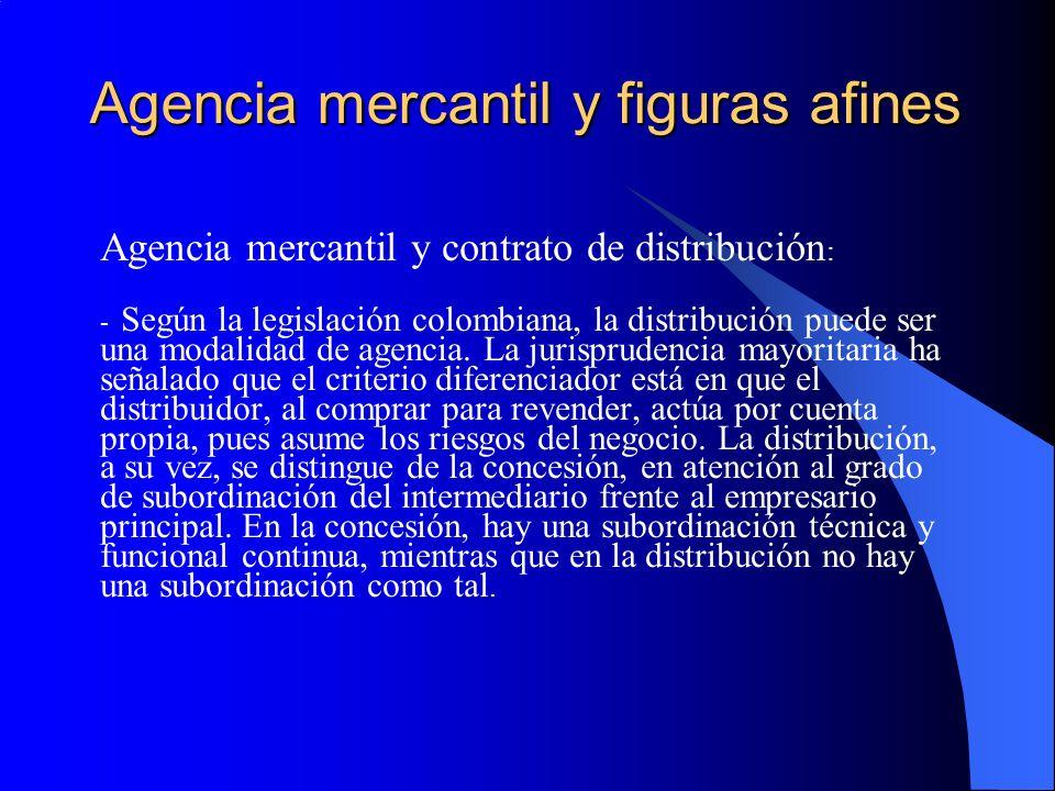Agencia mercantil y figuras afines Agencia mercantil y contrato de distribución : - Según la legislación colombiana, la distribución puede ser una modalidad de agencia.