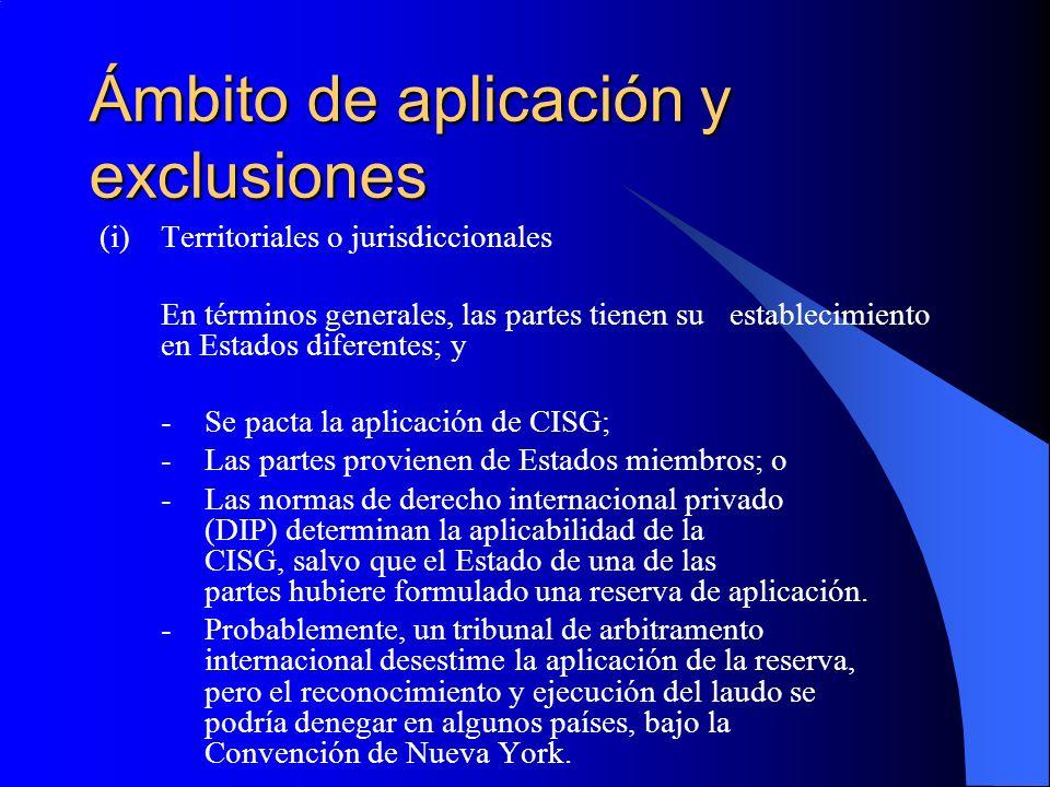 Ámbito de aplicación y exclusiones (i)Territoriales o jurisdiccionales En términos generales, las partes tienen su establecimiento en Estados diferentes; y -Se pacta la aplicación de CISG; -Las partes provienen de Estados miembros; o -Las normas de derecho internacional privado (DIP) determinan la aplicabilidad de la CISG, salvo que el Estado de una de las partes hubiere formulado una reserva de aplicación.