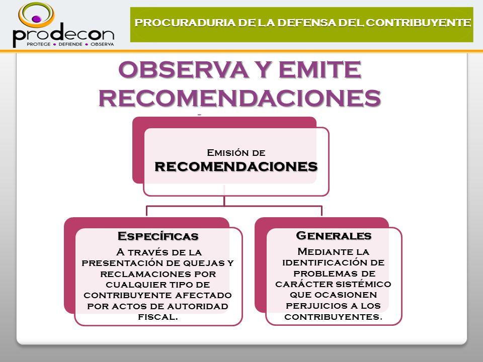 OBSERVA Y EMITE RECOMENDACIONES PÚBLICAS PROCURADURIA DE LA DEFENSA DEL CONTRIBUYENTE recomendaciones Emisión de recomendaciones Específicas A través de la presentación de quejas y reclamaciones por cualquier tipo de contribuyente afectado por actos de autoridad fiscal.