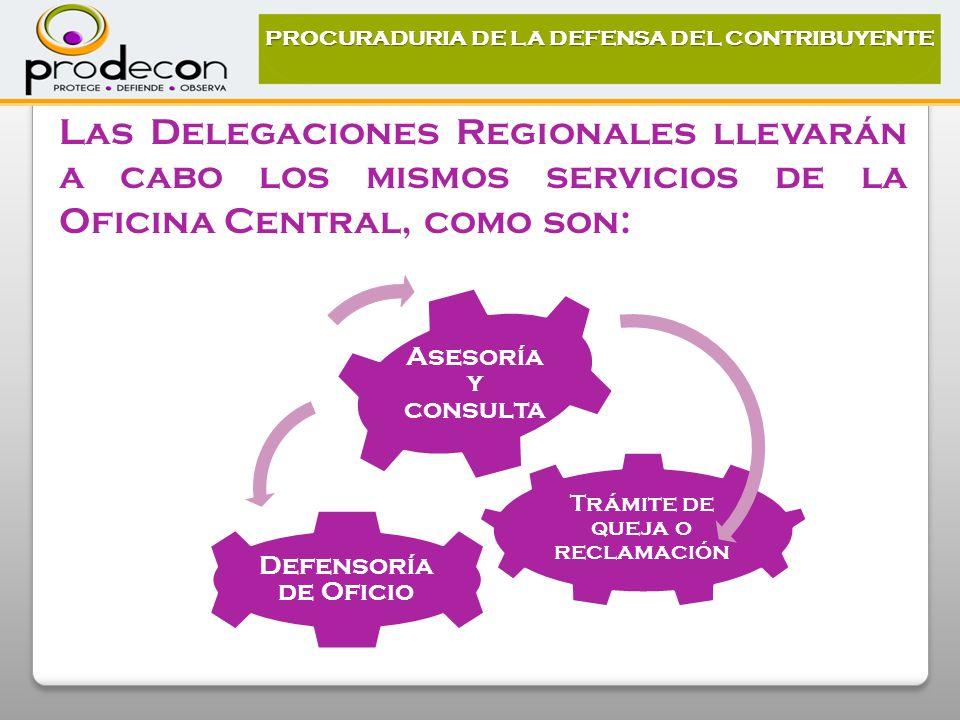 Trámite de queja o reclamación Defensoría de Oficio Asesoría y consulta Las Delegaciones Regionales llevarán a cabo los mismos servicios de la Oficina Central, como son: PROCURADURIA DE LA DEFENSA DEL CONTRIBUYENTE