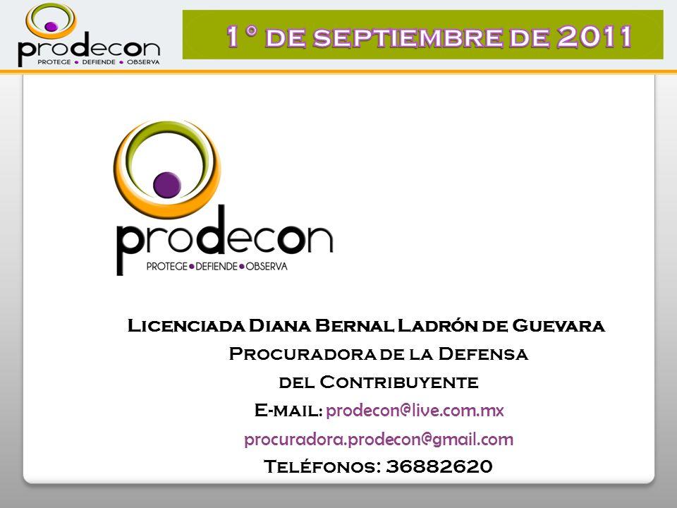 Licenciada Diana Bernal Ladrón de Guevara Procuradora de la Defensa del Contribuyente E-mail : prodecon@live.com.mx procuradora.prodecon@gmail.com Teléfonos: 36882620
