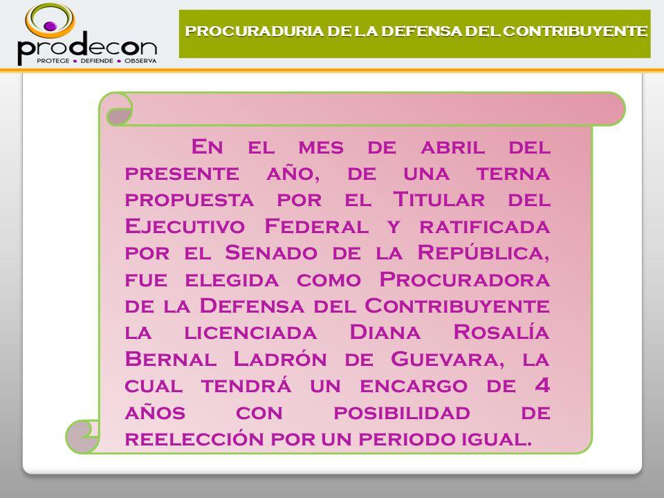 En el mes de abril del presente año, de una terna propuesta por el Titular del Ejecutivo Federal y ratificada por el Senado de la República, fue elegida como Procuradora de la Defensa del Contribuyente la licenciada Diana Rosalía Bernal Ladrón de Guevara, la cual tendrá un encargo de 4 años con posibilidad de reelección por un periodo igual.