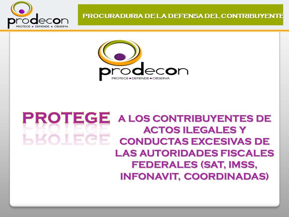 A LOS CONTRIBUYENTES DE ACTOS ILEGALES Y CONDUCTAS EXCESIVAS DE LAS AUTORIDADES FISCALES FEDERALES (SAT, IMSS, INFONAVIT, COORDINADAS) PROCURADURIA DE LA DEFENSA DEL CONTRIBUYENTE
