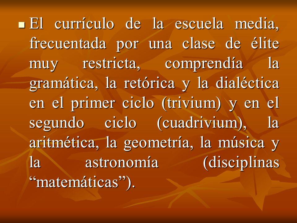 El currículo de la escuela media, frecuentada por una clase de élite muy restricta, comprendía la gramática, la retórica y la dialéctica en el primer ciclo (trivium) y en el segundo ciclo (cuadrivium), la aritmética, la geometría, la música y la astronomía (disciplinas matemáticas).