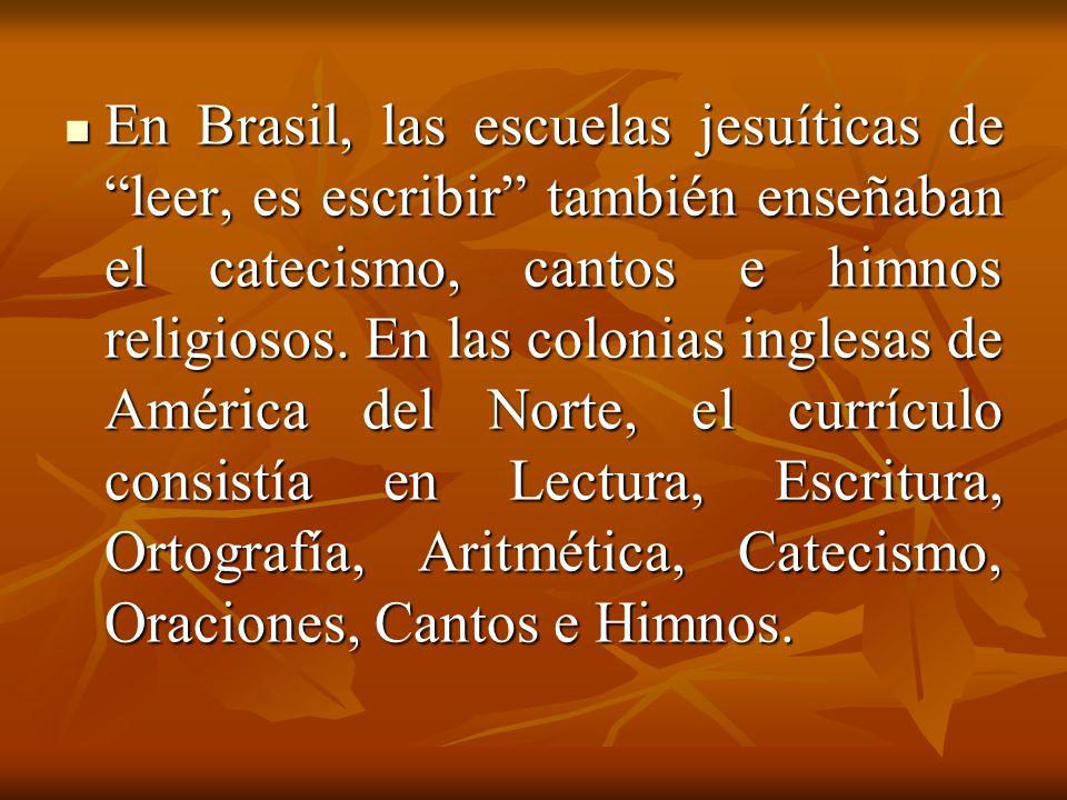 En Brasil, las escuelas jesuíticas de leer, es escribir también enseñaban el catecismo, cantos e himnos religiosos. En las colonias inglesas de Améric
