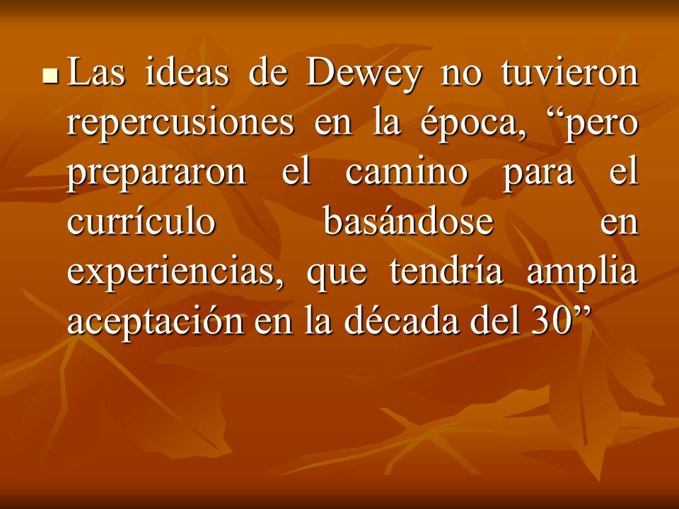 Las ideas de Dewey no tuvieron repercusiones en la época, pero prepararon el camino para el currículo basándose en experiencias, que tendría amplia aceptación en la década del 30 Las ideas de Dewey no tuvieron repercusiones en la época, pero prepararon el camino para el currículo basándose en experiencias, que tendría amplia aceptación en la década del 30