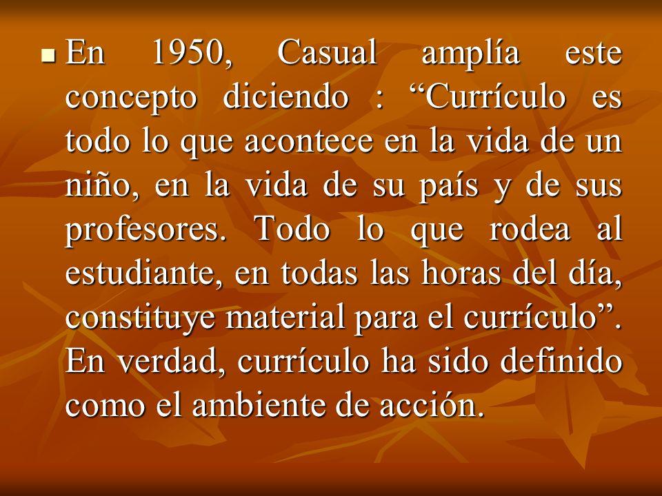 En 1950, Casual amplía este concepto diciendo : Currículo es todo lo que acontece en la vida de un niño, en la vida de su país y de sus profesores. To