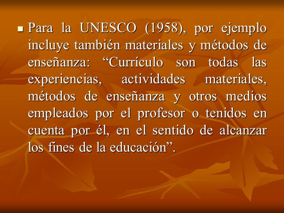 Para la UNESCO (1958), por ejemplo incluye también materiales y métodos de enseñanza: Currículo son todas las experiencias, actividades materiales, mé