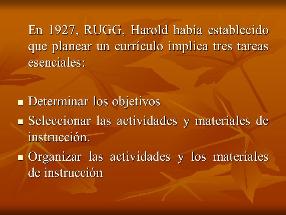 En 1927, RUGG, Harold había establecido que planear un currículo implica tres tareas esenciales: Determinar los objetivos Determinar los objetivos Seleccionar las actividades y materiales de instrucción.