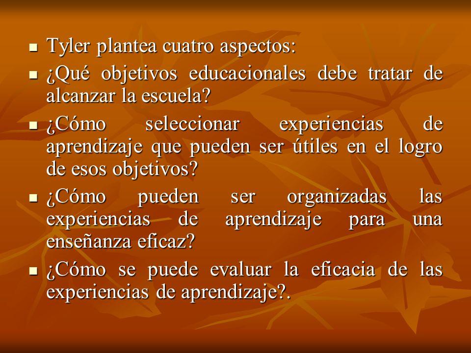 Tyler plantea cuatro aspectos: Tyler plantea cuatro aspectos: ¿Qué objetivos educacionales debe tratar de alcanzar la escuela? ¿Qué objetivos educacio