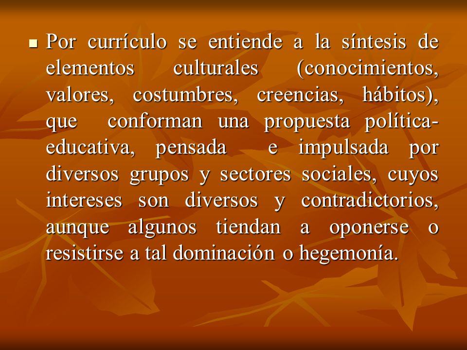 Por currículo se entiende a la síntesis de elementos culturales (conocimientos, valores, costumbres, creencias, hábitos), que conforman una propuesta