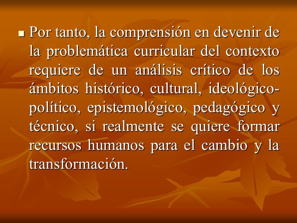 Por tanto, la comprensión en devenir de la problemática curricular del contexto requiere de un análisis crítico de los ámbitos histórico, cultural, ideológico- político, epistemológico, pedagógico y técnico, si realmente se quiere formar recursos humanos para el cambio y la transformación.