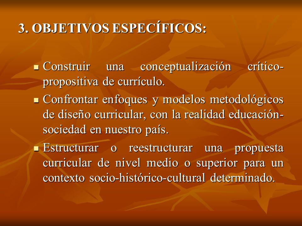 3. OBJETIVOS ESPECÍFICOS: Construir una conceptualización crítico- propositiva de currículo. Construir una conceptualización crítico- propositiva de c
