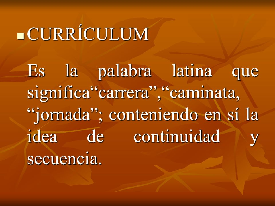 CURRÍCULUM CURRÍCULUM Es la palabra latina que significacarrera,caminata, jornada; conteniendo en sí la idea de continuidad y secuencia.