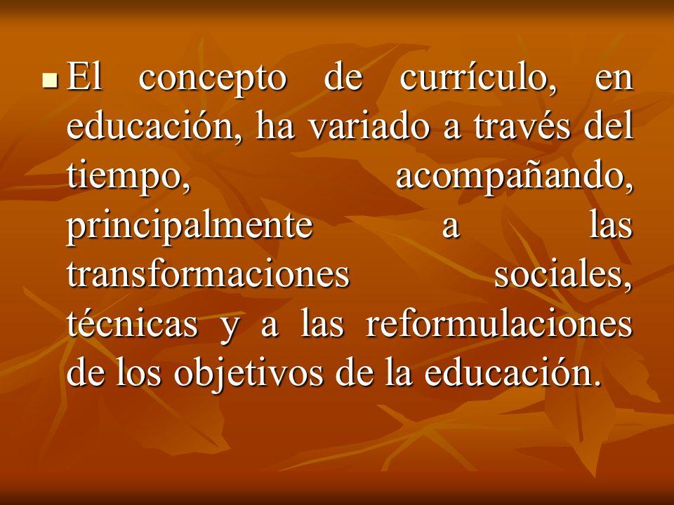 El concepto de currículo, en educación, ha variado a través del tiempo, acompañando, principalmente a las transformaciones sociales, técnicas y a las