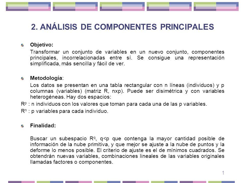 1 2. ANÁLISIS DE COMPONENTES PRINCIPALES Objetivo: Transformar un conjunto de variables en un nuevo conjunto, componentes principales, incorrelacionad
