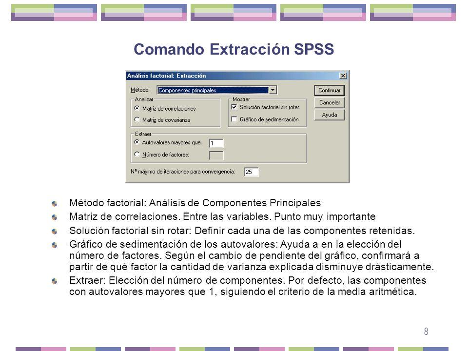 8 Comando Extracción SPSS Método factorial: Análisis de Componentes Principales Matriz de correlaciones. Entre las variables. Punto muy importante Sol