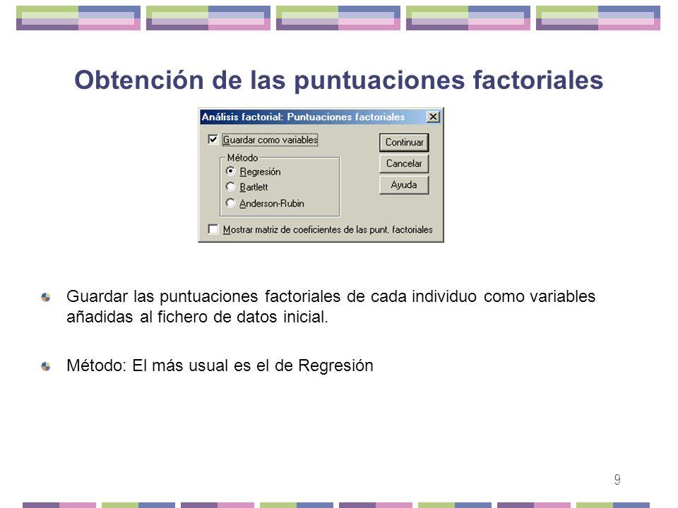 9 Obtención de las puntuaciones factoriales Guardar las puntuaciones factoriales de cada individuo como variables añadidas al fichero de datos inicial