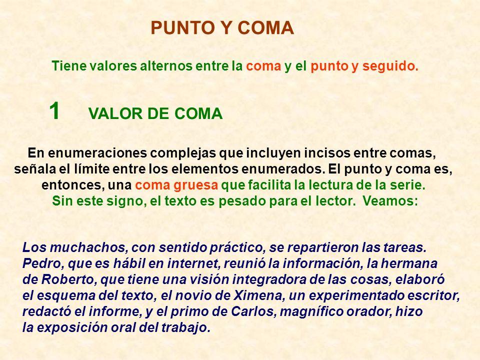 PUNTO Y COMA Tiene valores alternos entre la coma y el punto y seguido. 1 VALOR DE COMA En enumeraciones complejas que incluyen incisos entre comas, s