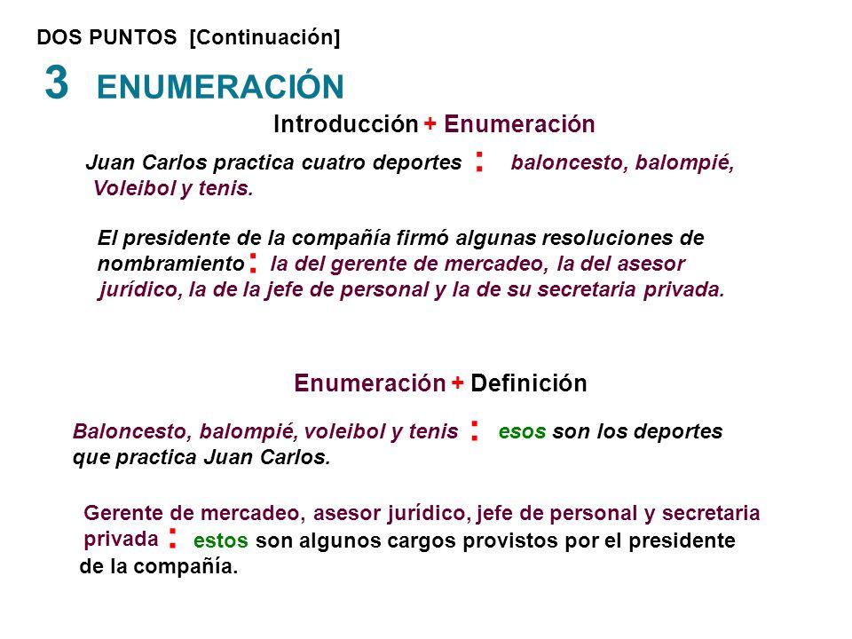 DOS PUNTOS [Continuación] 3 ENUMERACIÓN Juan Carlos practica cuatro deportes baloncesto, balompié, Voleibol y tenis. Baloncesto, balompié, voleibol y