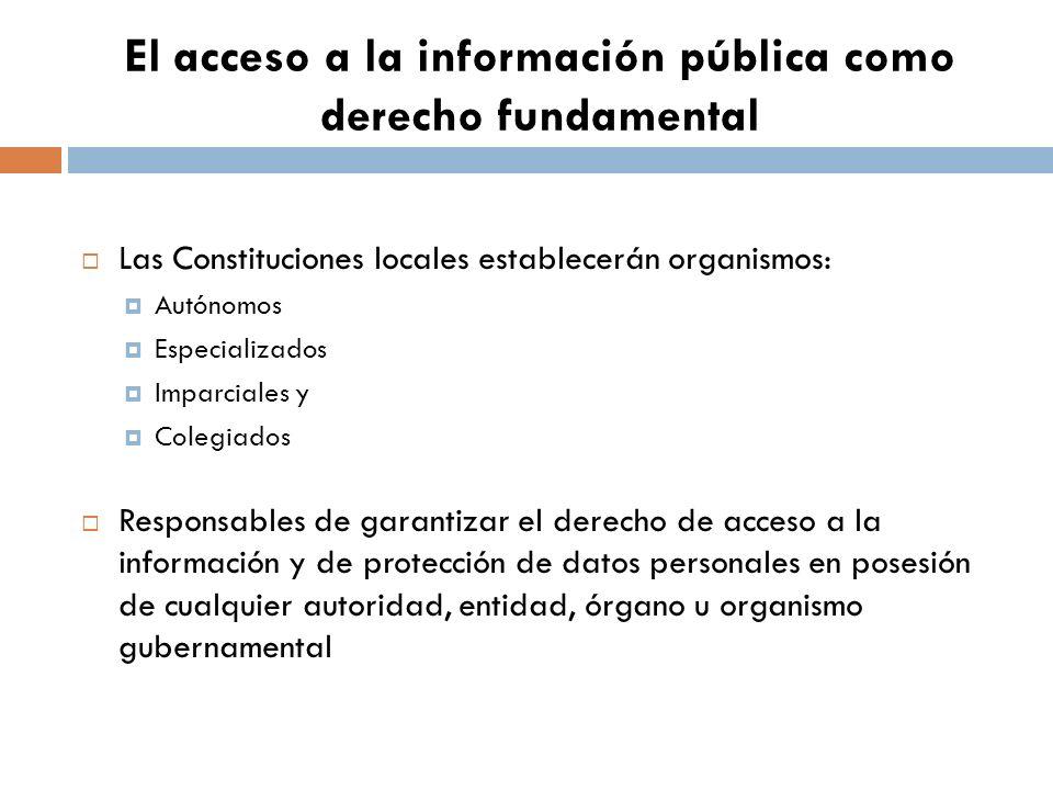 El acceso a la información pública como derecho fundamental Las Constituciones locales establecerán organismos: Autónomos Especializados Imparciales y Colegiados Responsables de garantizar el derecho de acceso a la información y de protección de datos personales en posesión de cualquier autoridad, entidad, órgano u organismo gubernamental
