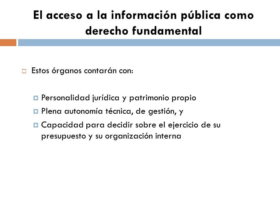 El acceso a la información pública como derecho fundamental Estos órganos contarán con: Personalidad jurídica y patrimonio propio Plena autonomía técnica, de gestión, y Capacidad para decidir sobre el ejercicio de su presupuesto y su organización interna