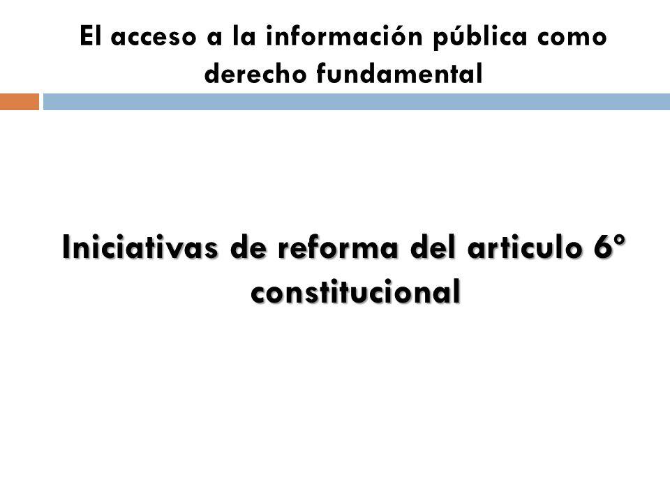 El acceso a la información pública como derecho fundamental Iniciativas de reforma del articulo 6º constitucional