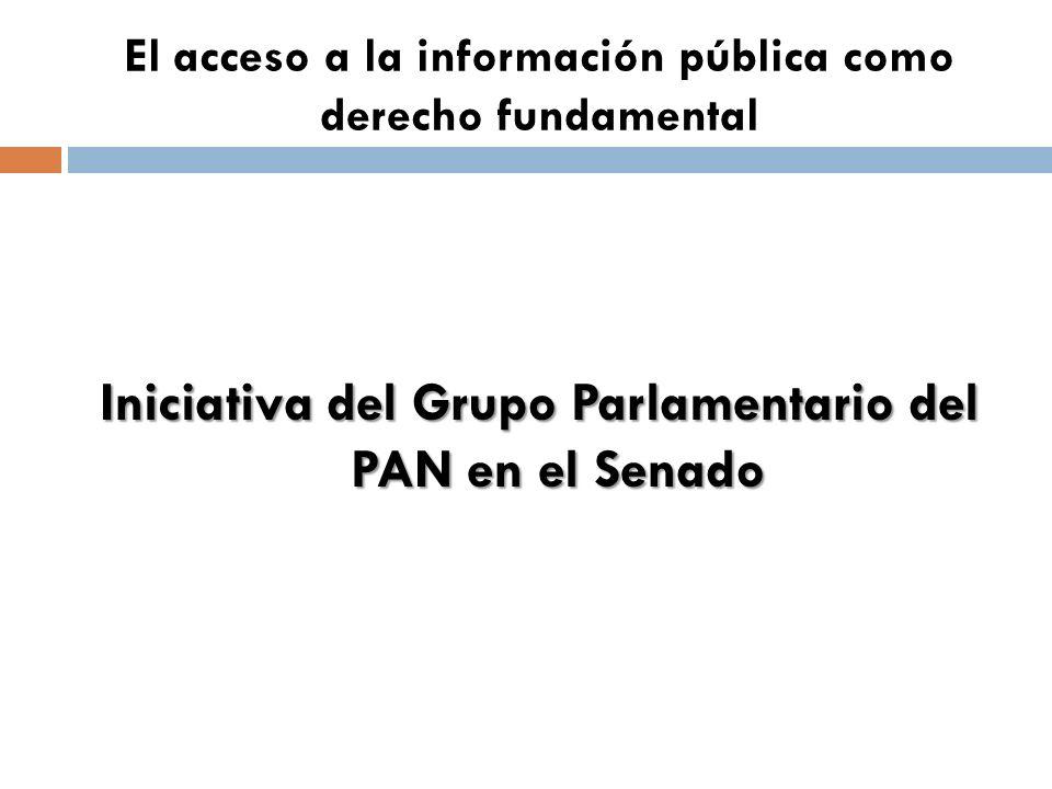 El acceso a la información pública como derecho fundamental Iniciativa del Grupo Parlamentario del PAN en el Senado