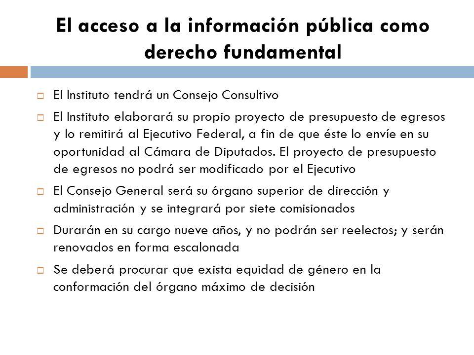 El acceso a la información pública como derecho fundamental El Instituto tendrá un Consejo Consultivo El Instituto elaborará su propio proyecto de presupuesto de egresos y lo remitirá al Ejecutivo Federal, a fin de que éste lo envíe en su oportunidad al Cámara de Diputados.
