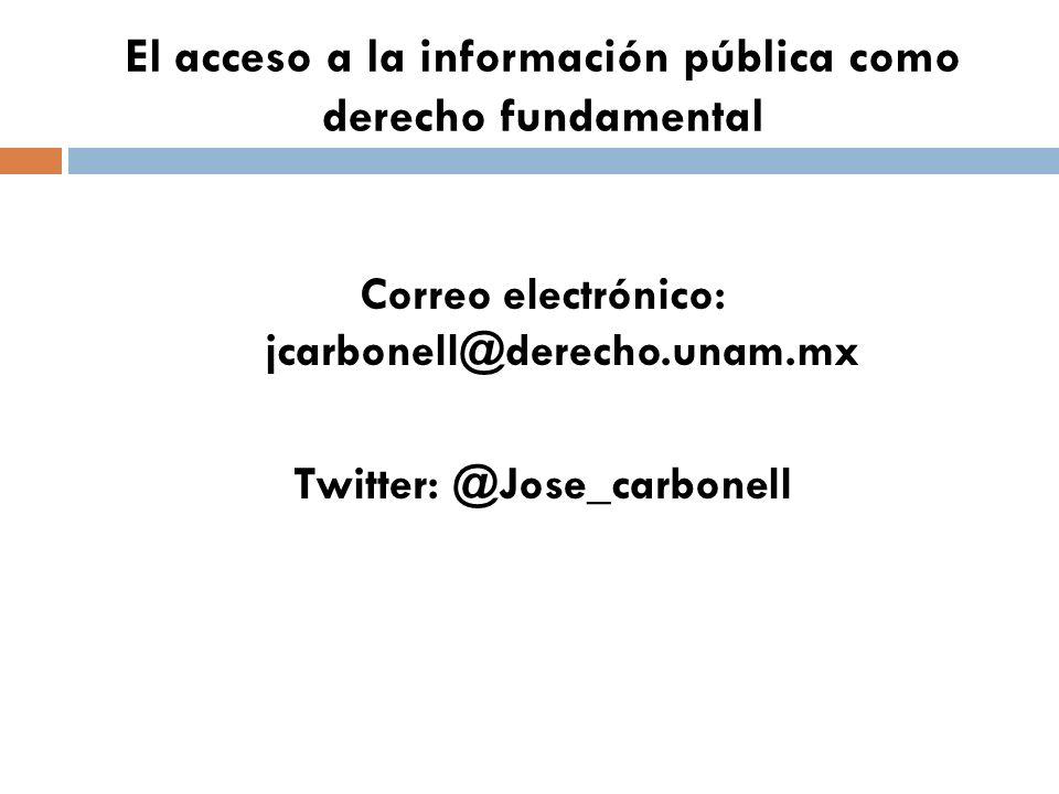 El acceso a la información pública como derecho fundamental Correo electrónico: jcarbonell@derecho.unam.mx Twitter: @Jose_carbonell