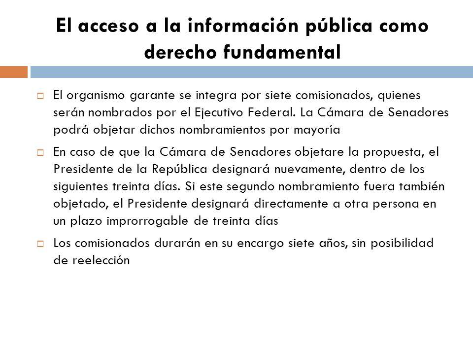 El acceso a la información pública como derecho fundamental El organismo garante se integra por siete comisionados, quienes serán nombrados por el Ejecutivo Federal.
