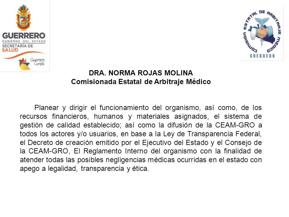 DRA. NORMA ROJAS MOLINA Comisionada Estatal de Arbitraje Médico Planear y dirigir el funcionamiento del organismo, así como, de los recursos financier