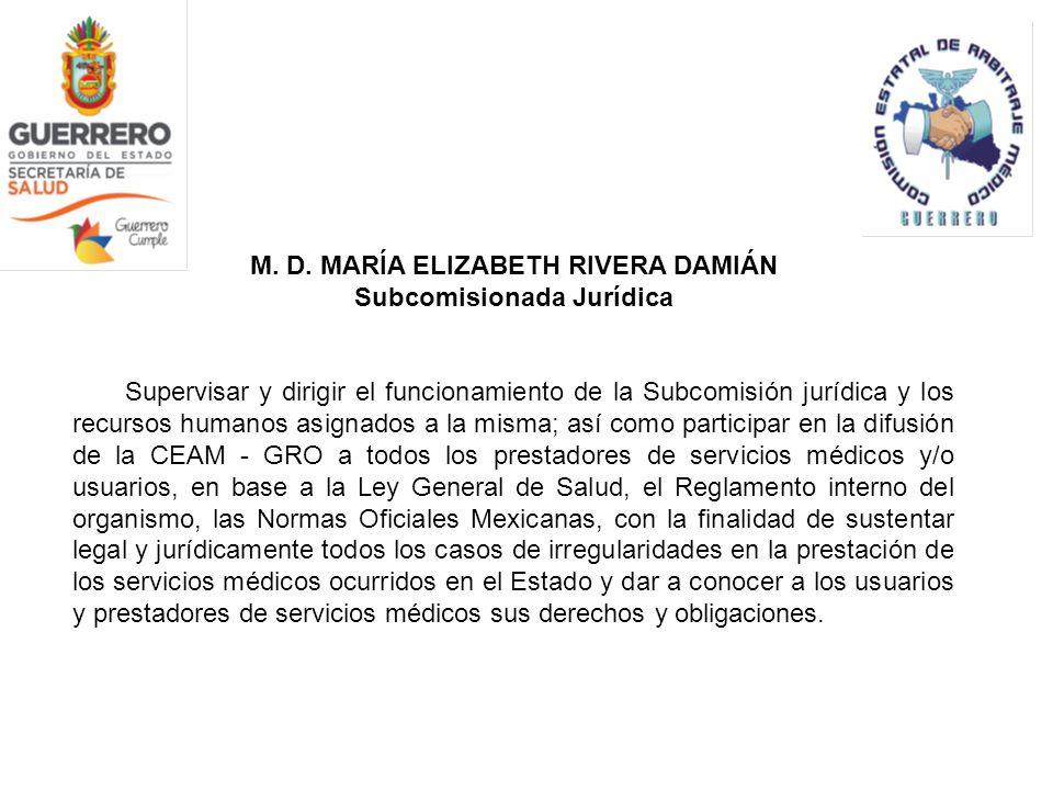 M. D. MARÍA ELIZABETH RIVERA DAMIÁN Subcomisionada Jurídica Supervisar y dirigir el funcionamiento de la Subcomisión jurídica y los recursos humanos a