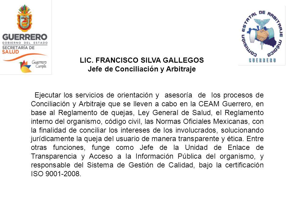 LIC. FRANCISCO SILVA GALLEGOS Jefe de Conciliación y Arbitraje Ejecutar los servicios de orientación y asesoría de los procesos de Conciliación y Arbi