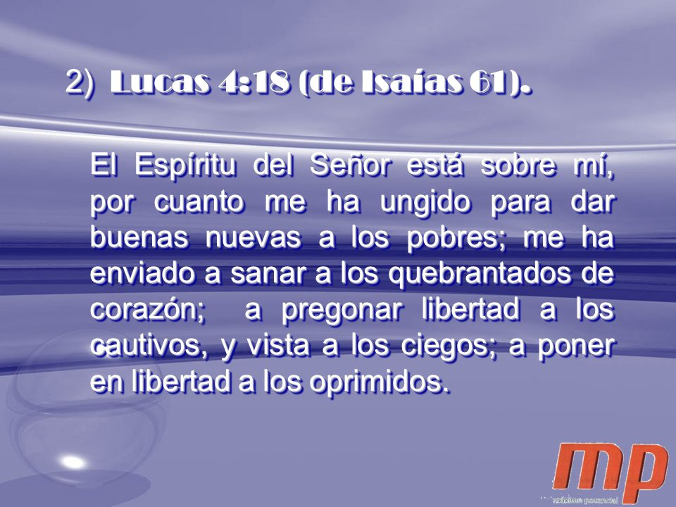 2) Lucas 4:18 (de Isaías 61). El Espíritu del Señor está sobre mí, por cuanto me ha ungido para dar buenas nuevas a los pobres; me ha enviado a sanar