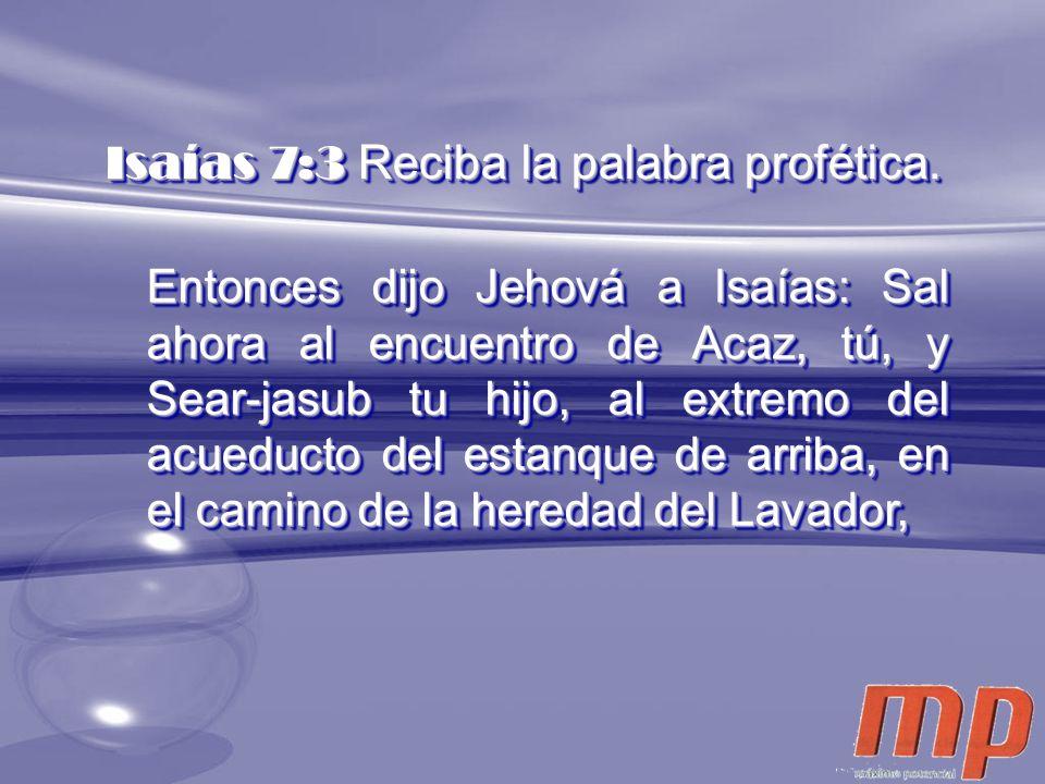 Isaías 7:3 Reciba la palabra profética. Entonces dijo Jehová a Isaías: Sal ahora al encuentro de Acaz, tú, y Sear-jasub tu hijo, al extremo del acuedu