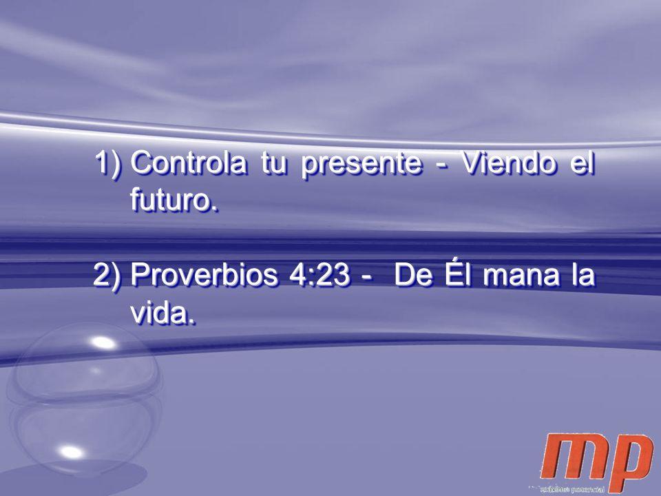 1)Controla tu presente - Viendo el futuro. 2)Proverbios 4:23 - De Él mana la vida. 1)Controla tu presente - Viendo el futuro. 2)Proverbios 4:23 - De É
