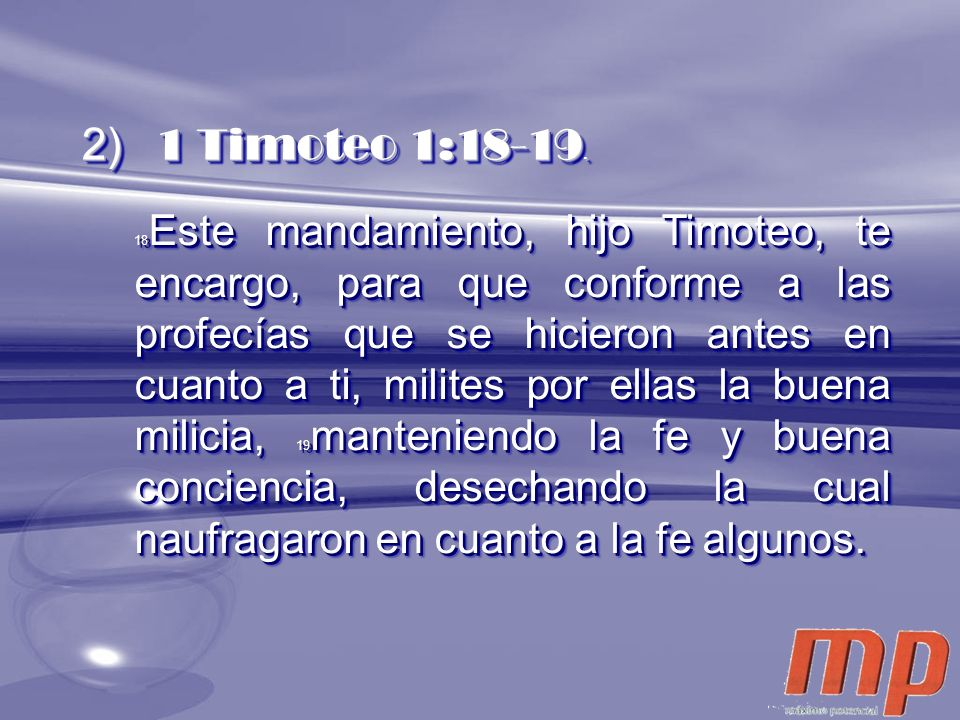 18 Este mandamiento, hijo Timoteo, te encargo, para que conforme a las profecías que se hicieron antes en cuanto a ti, milites por ellas la buena mili
