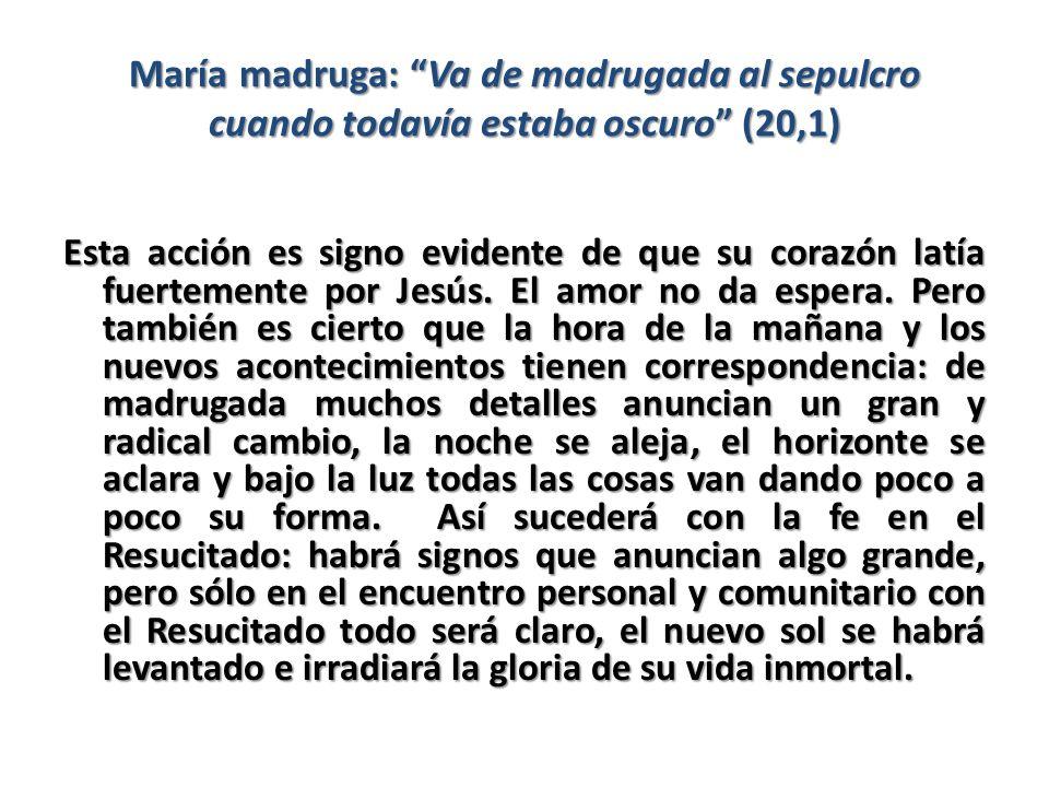 María madruga: Va de madrugada al sepulcro cuando todavía estaba oscuro (20,1) Esta acción es signo evidente de que su corazón latía fuertemente por J